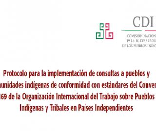 Protocolo para la implementación de consultas a pueblos y comunidades indígenas de conformidad con estándares del Convenio 169 de la Organización Internacional del Trabajo sobre Pueblos Indígenas y Tribales en Países Independientes
