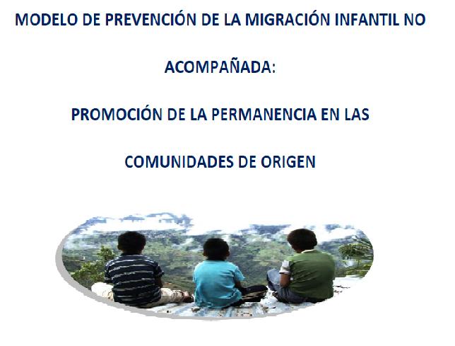 Modelo para la Prevención de la Migración Infantil no Acompañada: Promoción de la permanencia en las comunidades de Origen.